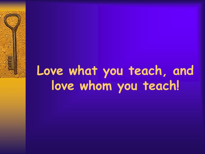 Love what you teach, and love whom you teach!