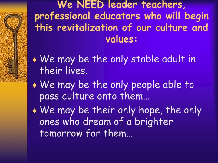 We NEED leader teachers, professional educators who will begin this revitalization of our culture an...