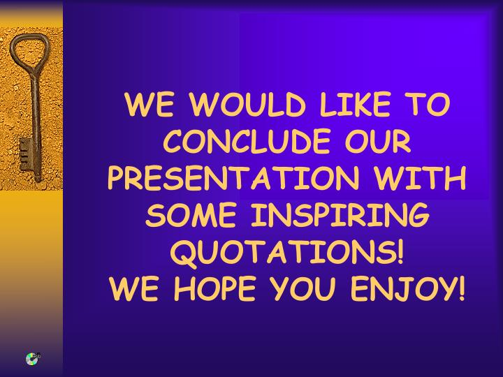 WE WOULD LIKE TO CONCLUDE OUR PRESENTATION WITH SOME INSPIRING QUOTATIONS!