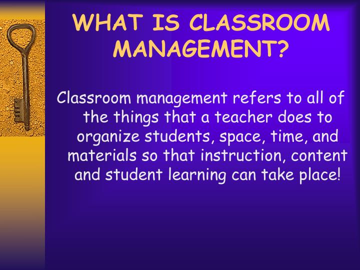 WHAT IS CLASSROOM MANAGEMENT?