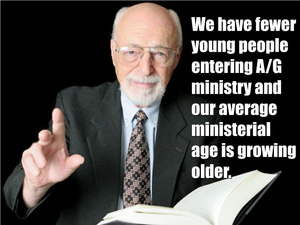 We have fewer young people entering A/G ministry and our average ministerial age is growing older.