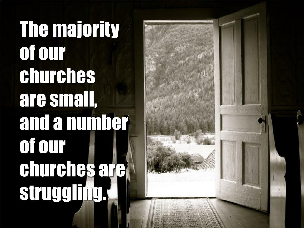 The majority of our churches   are small, and a number of our churches are struggling.