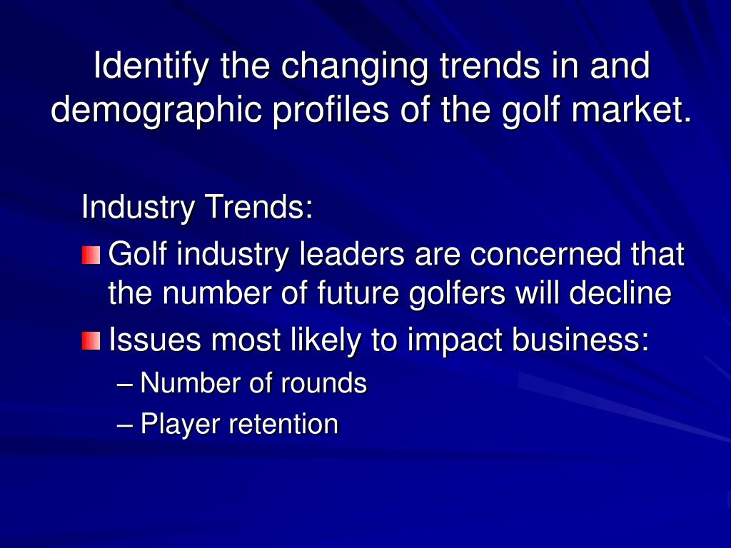 Identify the changing trends in and demographic profiles of the golf market.