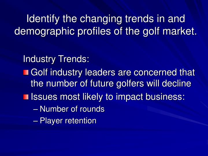Identify the changing trends in and demographic profiles of the golf market