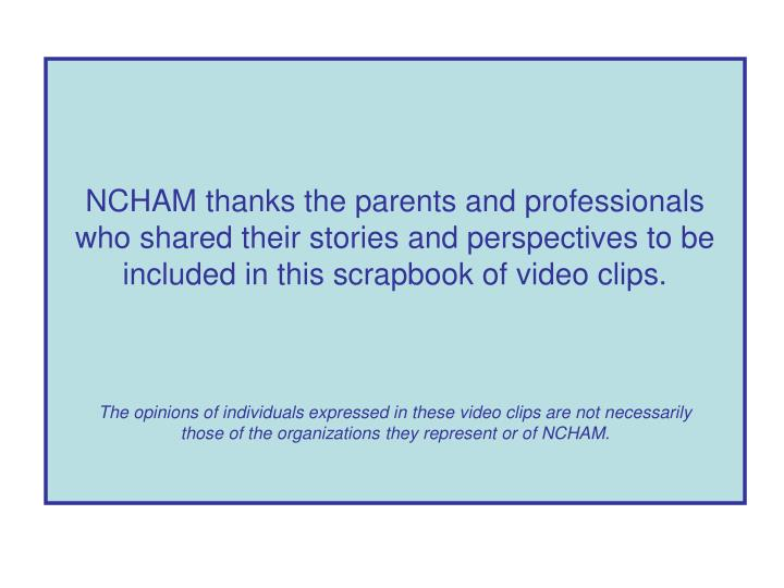 NCHAM thanks the parents and professionals who shared their stories and perspectives to be included in this scrapbook of video clips.