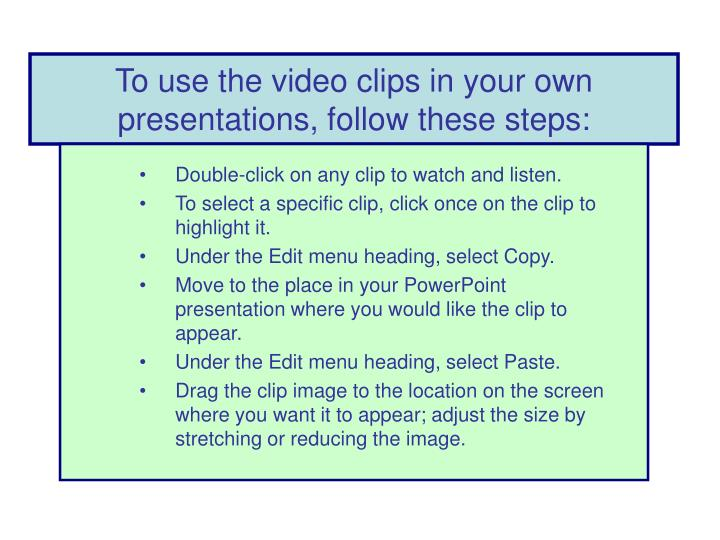 To use the video clips in your own presentations, follow these steps: