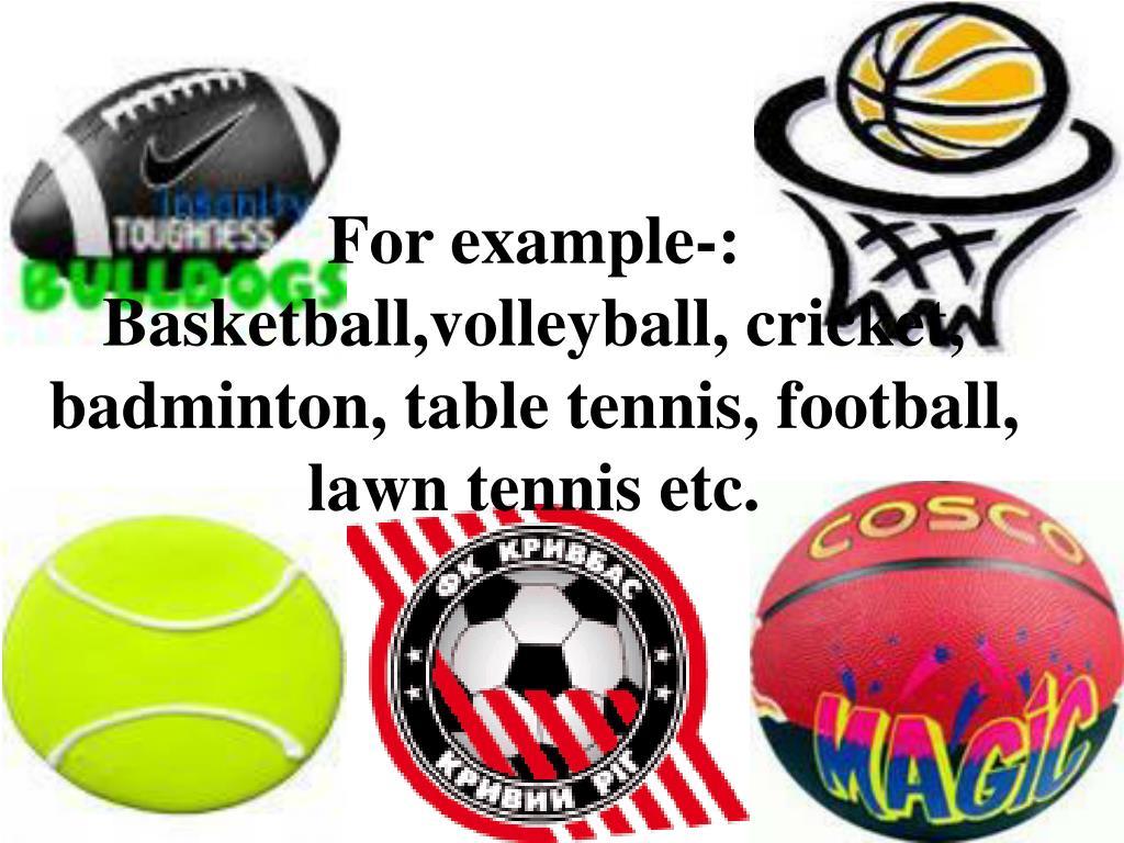 For example-: Basketball,volleyball, cricket, badminton, table tennis, football, lawn tennis etc.