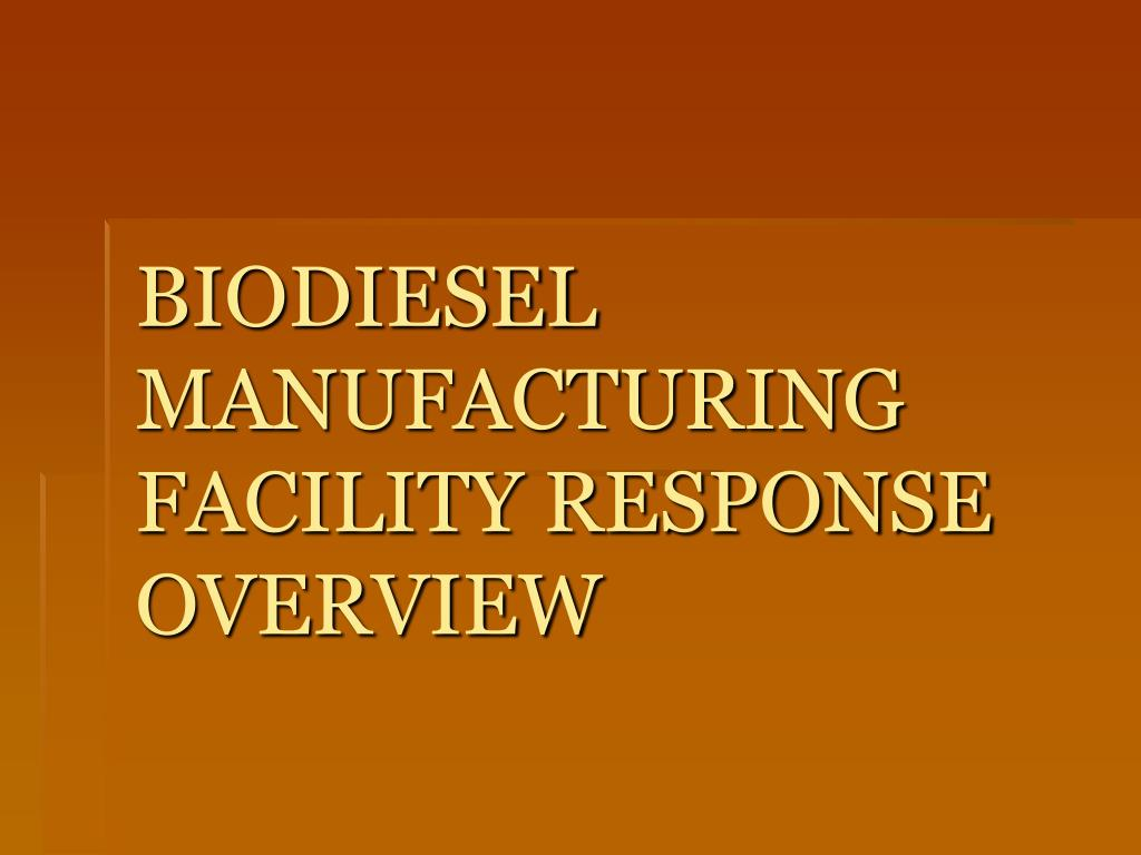 BIODIESEL MANUFACTURING FACILITY RESPONSE OVERVIEW