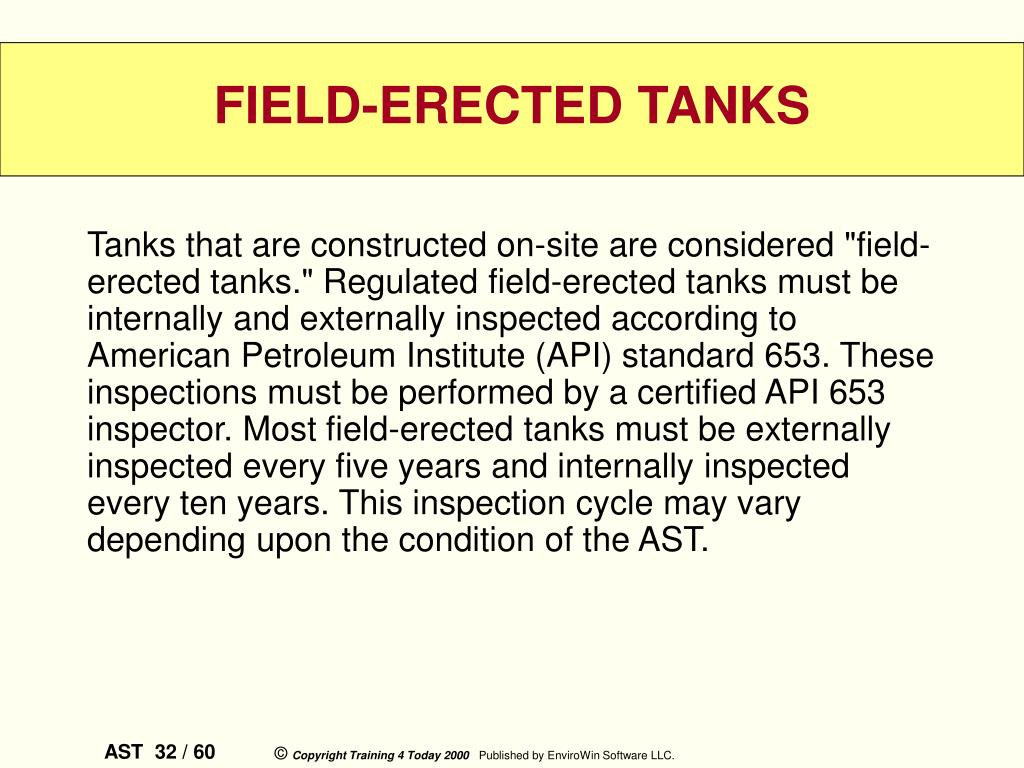 "Tanks that are constructed on-site are considered ""field-erected tanks."" Regulated field-erected tanks must be internally and externally inspected according to American Petroleum Institute (API) standard 653. These inspections must be performed by a certified API 653 inspector. Most field-erected tanks must be externally inspected every five years and internally inspected every ten years. This inspection cycle may vary depending upon the condition of the AST."