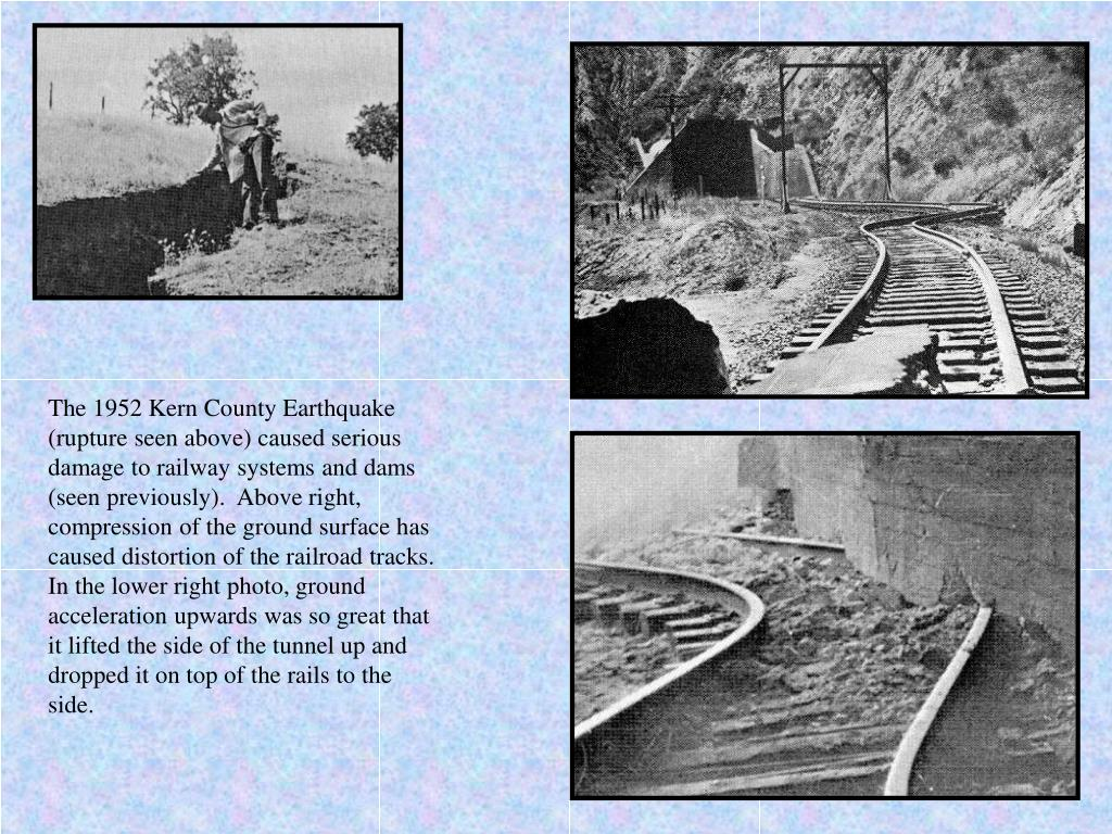 The 1952 Kern County Earthquake (rupture seen above) caused serious damage to railway systems and dams (seen previously).  Above right, compression of the ground surface has caused distortion of the railroad tracks. In the lower right photo, ground acceleration upwards was so great that it lifted the side of the tunnel up and dropped it on top of the rails to the side.