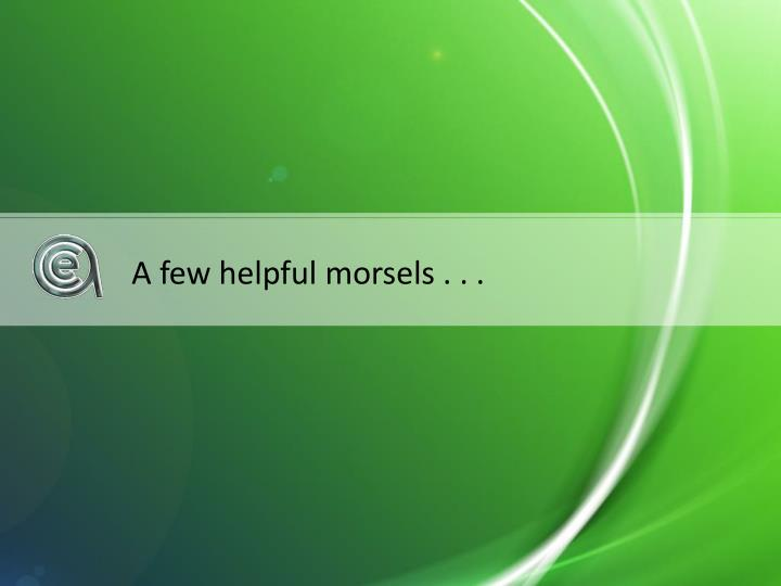 A few helpful morsels . . .