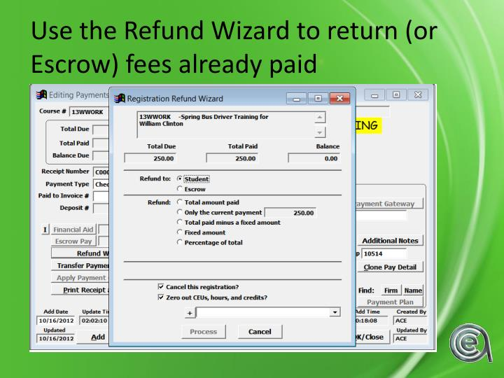 Use the Refund Wizard to return (or Escrow) fees already paid