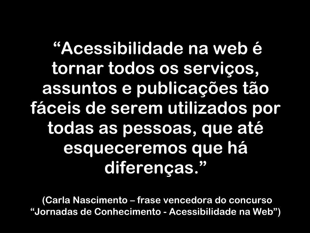 """""""Acessibilidade na web é tornar todos os serviços, assuntos e publicações tão fáceis de serem utilizados por todas as pessoas, que até esqueceremos que há diferenças."""""""