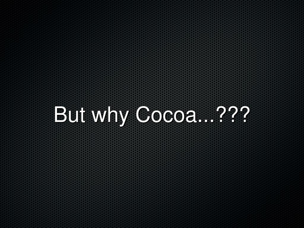 But why Cocoa...???