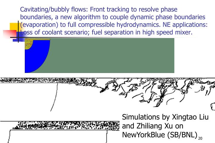 Cavitating/bubbly flows: Front tracking to resolve phase boundaries, a new algorithm to couple dynamic phase boundaries (evaporation) to full compressible hydrodynamics. NE applications: Loss of coolant scenario; fuel separation in high speed mixer.