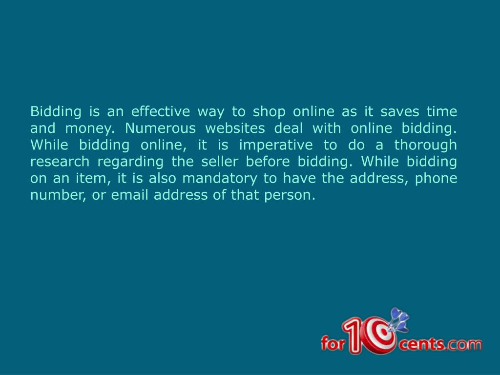 Bidding is an effective way to shop online as it saves time and money. Numerous websites deal with online bidding. While bidding online, it is imperative to do a thorough research regarding the seller before bidding. While bidding on an item, it is also mandatory to have the address, phone number, or email address of that person.
