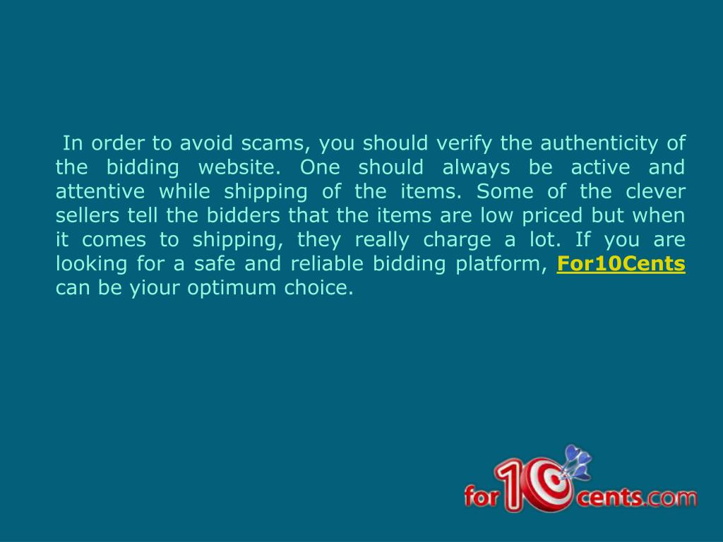 In order to avoid scams, you should verify the authenticity of the bidding website. One should always be active and attentive while shipping of the items. Some of the clever sellers tell the bidders that the items are low priced but when it comes to shipping, they really charge a lot. If you are looking for a safe and reliable bidding platform,