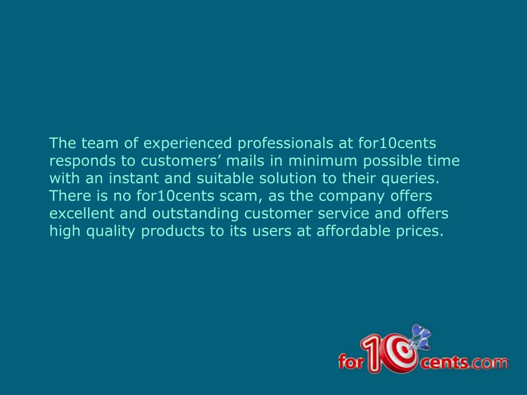 The team of experienced professionals at for10cents responds to customers' mails in minimum possible time with an instant and suitable solution to their queries. There is no for10cents scam, as the company offers excellent and outstanding customer service and offers high quality products to its users at affordable prices.