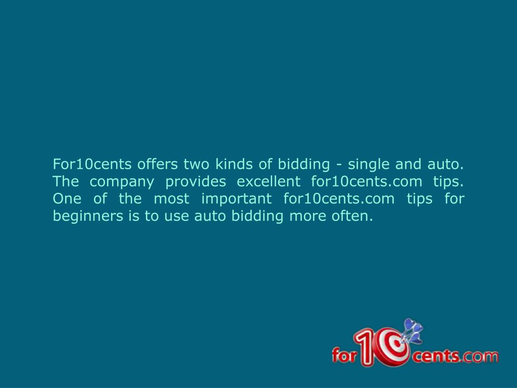 For10cents offers two kinds of bidding - single and auto. The company provides excellent for10cents.com tips. One of the most important for10cents.com tips for beginners is to use auto bidding more often.