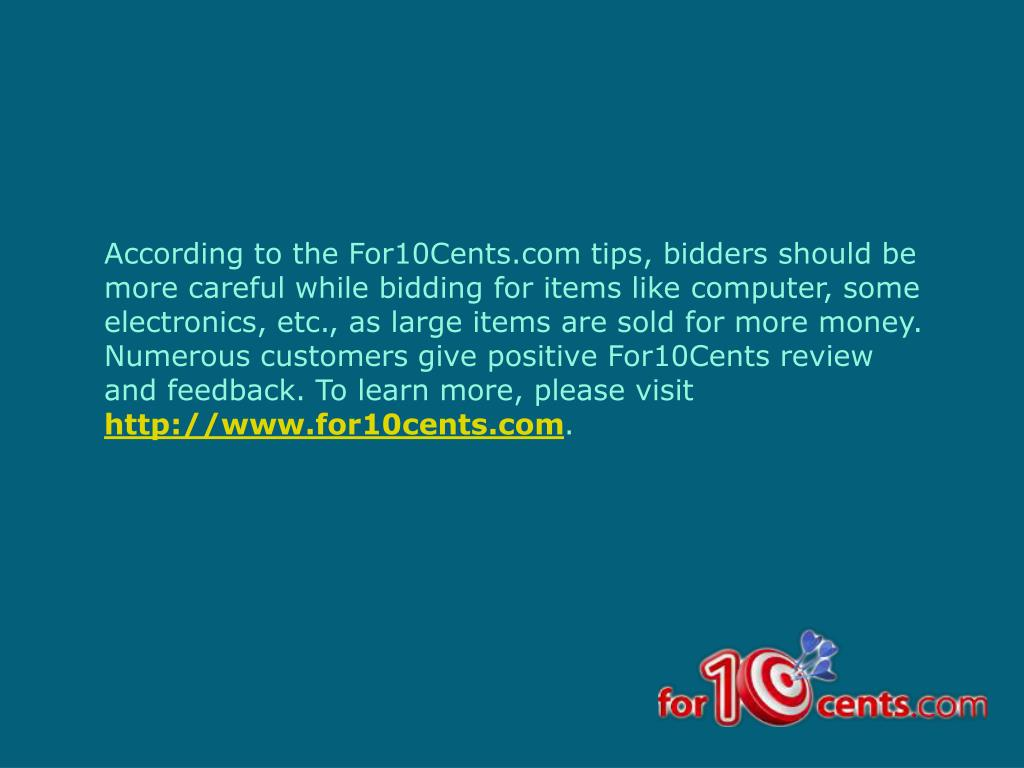According to the For10Cents.com tips, bidders should be more careful while bidding for items like computer, some electronics, etc., as large items are sold for more money. Numerous customers give positive For10Cents review and feedback. To learn more, please visit