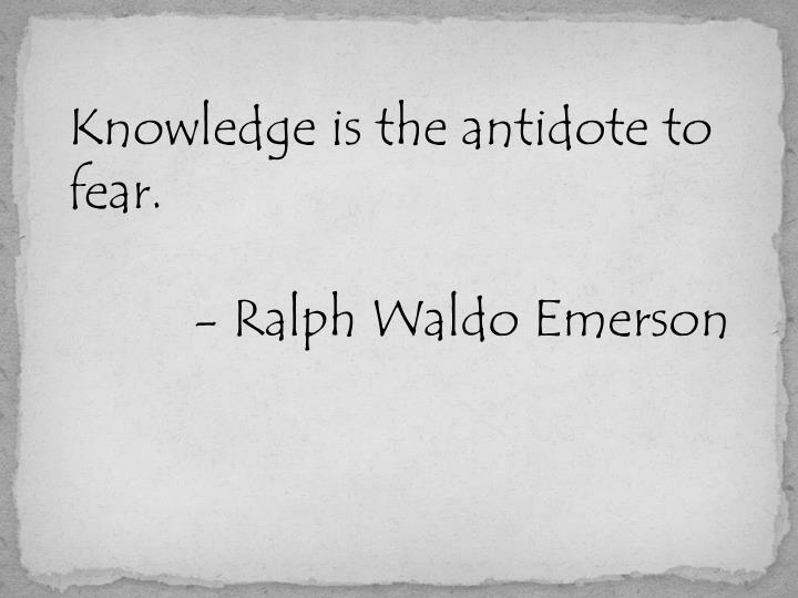 Knowledge is the antidote to fear.