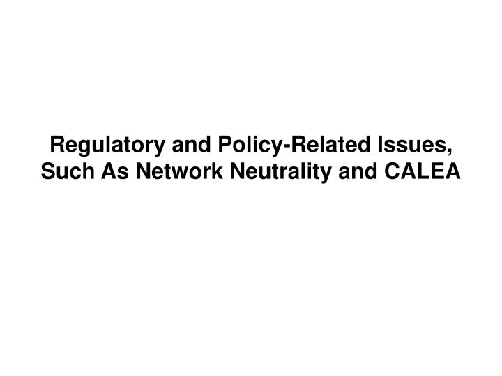 Regulatory and Policy-Related Issues, Such As Network Neutrality and CALEA