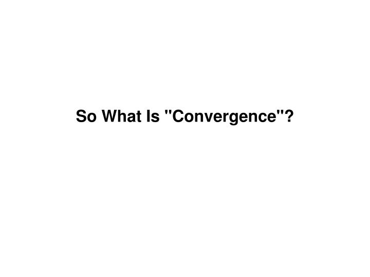 "So What Is ""Convergence""?"