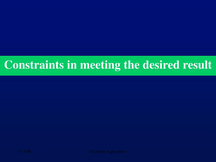 Constraints in meeting the desired result