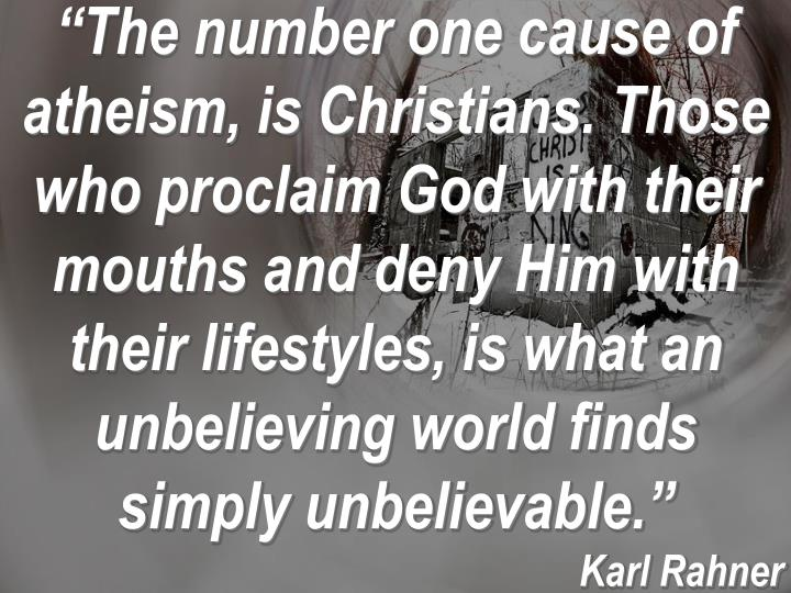 """The number one cause of atheism, is Christians. Those who proclaim God with their mouths and deny Him with their lifestyles, is what an unbelieving world finds simply unbelievable."""