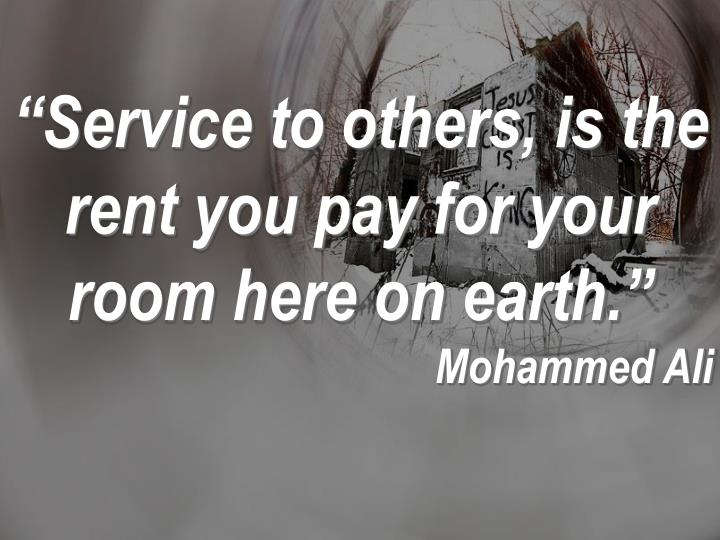 """Service to others, is the rent you pay for your room here on earth."""