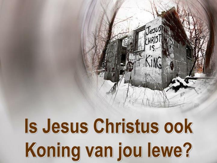 Is Jesus Christus ook Koning van jou lewe?
