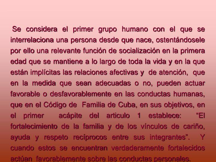 Se considera el primer grupo humano con el que se interrelaciona una persona desde que nace, ostentndosele por ello una relevante funcin de socializacin en la primera edad que se mantiene a lo largo de toda la vida y en la que estn implcitas las relaciones afectivas y  de atencin,  que en la medida que sean adecuadas o no, pueden actuar favorable o desfavorablemente en las conductas humanas, que en el Cdigo de  Familia de Cuba, en sus objetivos, en el primer  acpite del articulo 1 establece:  El fortalecimiento de la familia y de los vnculos de cario, ayuda y respeto recprocos entre sus integrantes.