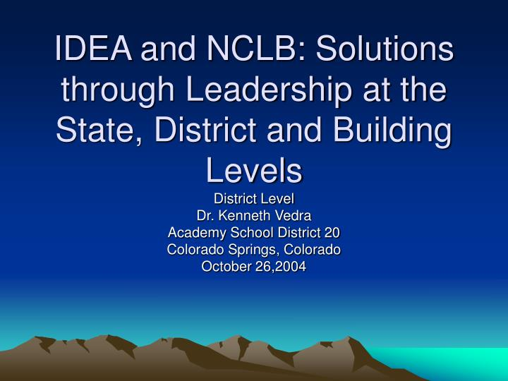 IDEA and NCLB: Solutions through Leadership at the State, District and Building Levels