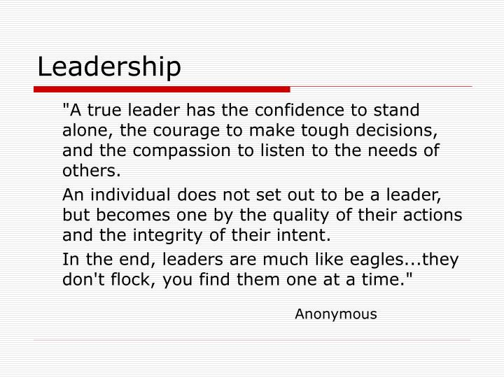 """A true leader has the confidence to stand alone, the courage to make tough decisions, and the compassion to listen to the needs of others."