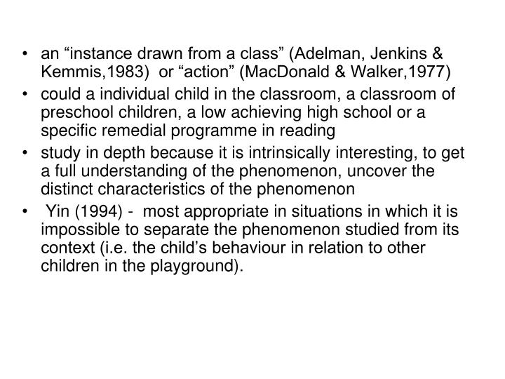 "an ""instance drawn from a class"" (Adelman, Jenkins & Kemmis,1983)  or ""action"" (MacDonald & Walker,1977)"