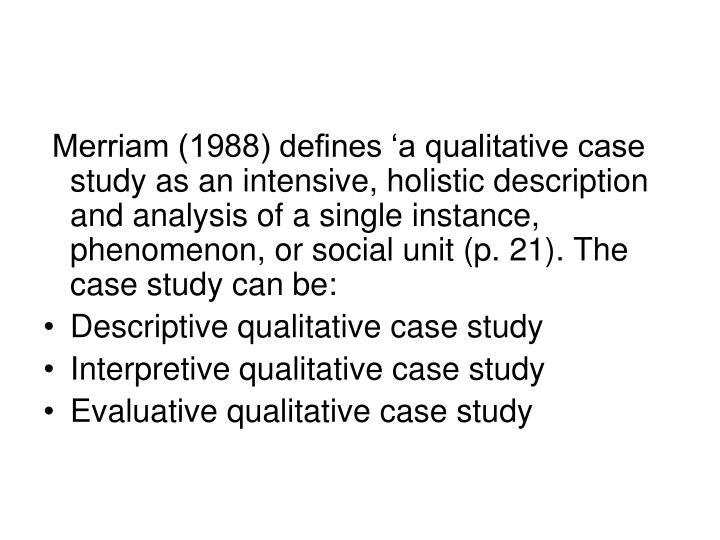 Merriam (1988) defines 'a qualitative case study as an intensive, holistic description and analysis of a single instance, phenomenon, or social unit (p. 21). The case study can be: