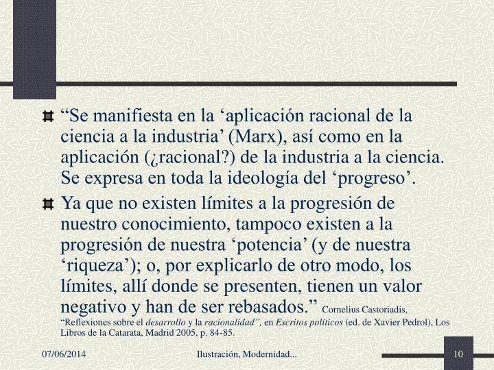 Se manifiesta en la aplicacin racional de la ciencia a la industria (Marx), as como en la aplicacin (racional?) de la industria a la ciencia. Se expresa en toda la ideologa del progreso.