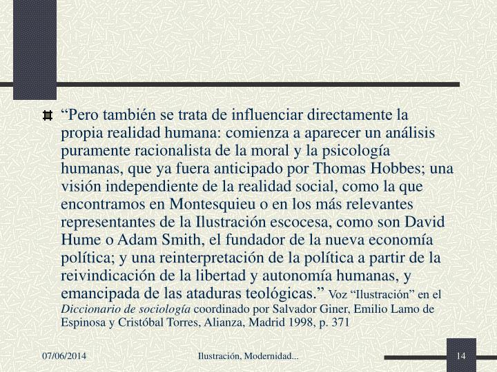 """""""Pero también se trata de influenciar directamente la propia realidad humana: comienza a aparecer un análisis puramente racionalista de la moral y la psicología humanas, que ya fuera anticipado por Thomas Hobbes; una visión independiente de la realidad social, como la que encontramos en Montesquieu o en los más relevantes representantes de la Ilustración escocesa, como son David Hume o Adam Smith, el fundador de la nueva economía política; y una reinterpretación de la política a partir de la reivindicación de la libertad y autonomía humanas, y emancipada de las ataduras teológicas."""""""