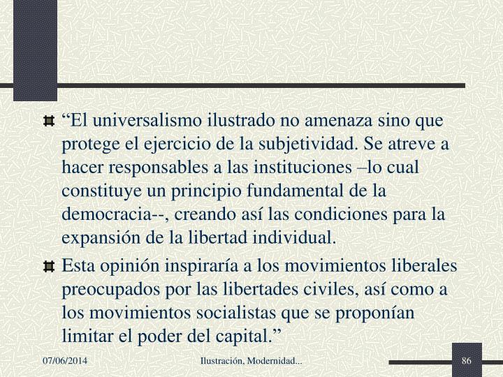 El universalismo ilustrado no amenaza sino que protege el ejercicio de la subjetividad. Se atreve a hacer responsables a las instituciones lo cual constituye un principio fundamental de la democracia--, creando as las condiciones para la expansin de la libertad individual.