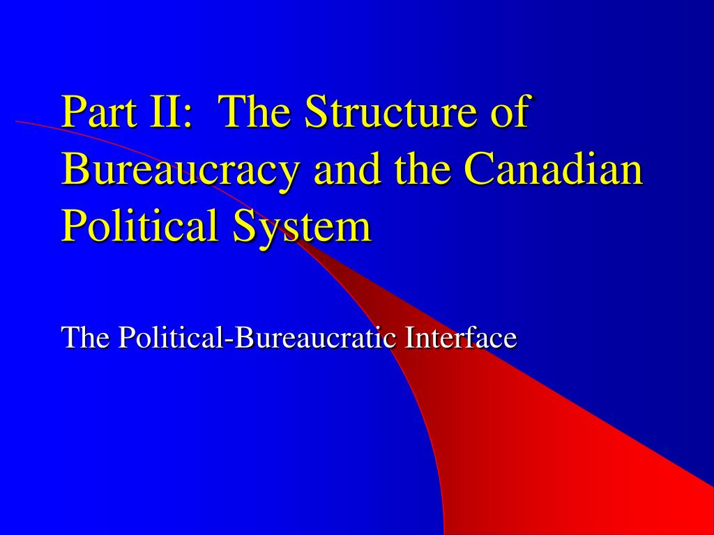 Part II:  The Structure of Bureaucracy and the Canadian Political System
