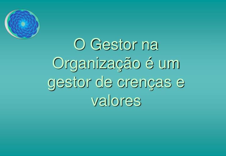 O Gestor na Organização é um gestor de crenças e valores
