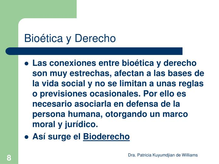 Las conexiones entre bioética y derecho son muy estrechas, afectan a las bases de la vida social y no se limitan a unas reglas o previsiones ocasionales. Por ello es necesario asociarla en defensa de la persona humana, otorgando un marco moral y jurídico.