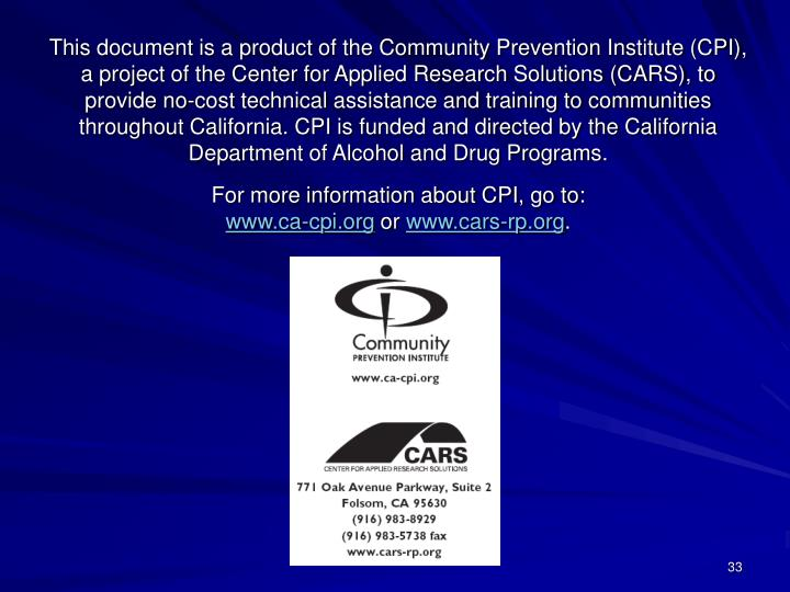 This document is a product of the Community Prevention Institute (CPI), a project of the Center for Applied Research Solutions (CARS), to provide no-cost technical assistance and training to communities throughout California. CPI is funded and directed by the California Department of Alcohol and Drug Programs.
