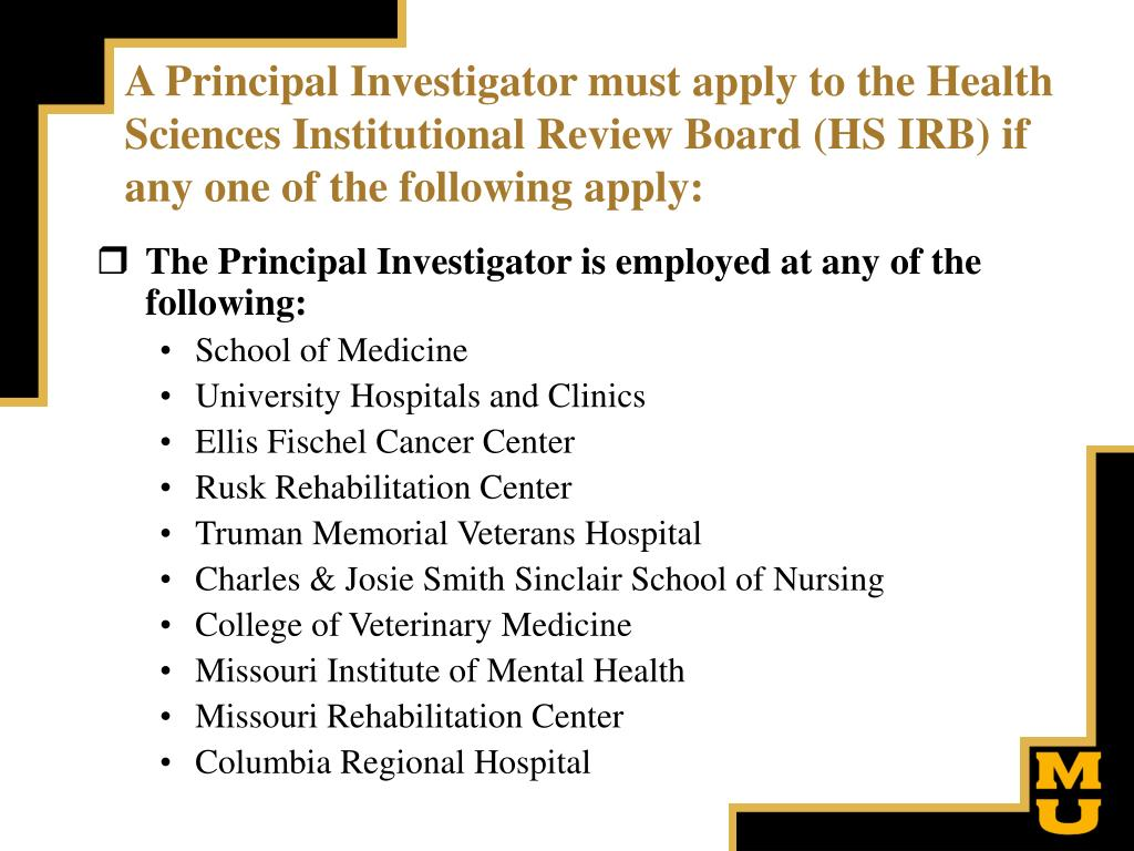 A Principal Investigator must apply to the Health Sciences Institutional Review Board (HS IRB) if any one of the following apply: