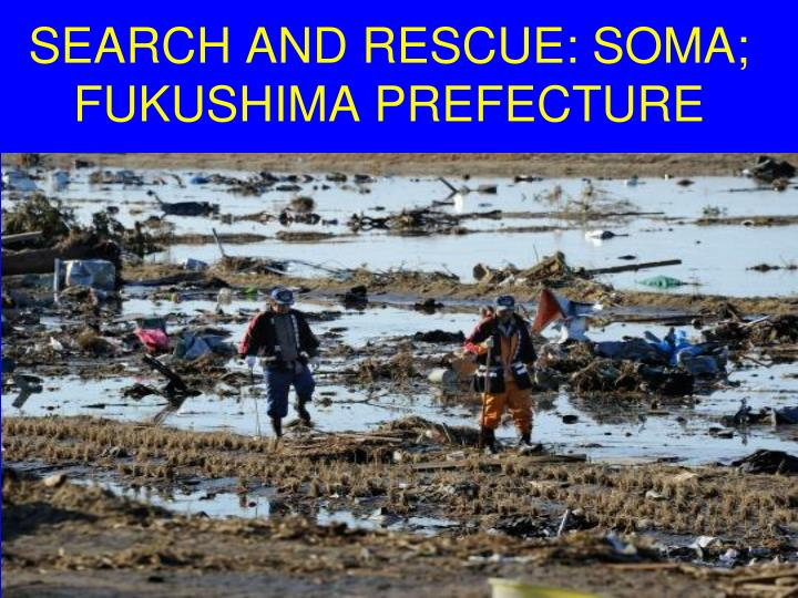 SEARCH AND RESCUE: SOMA; FUKUSHIMA PREFECTURE