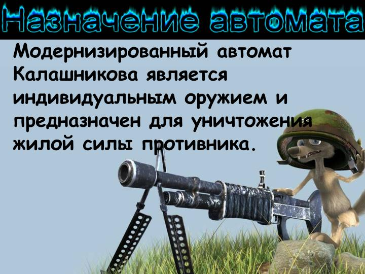 Модернизированный автомат Калашникова является индивидуальным оружием и предназначен для уничтожения жилой силы противника.