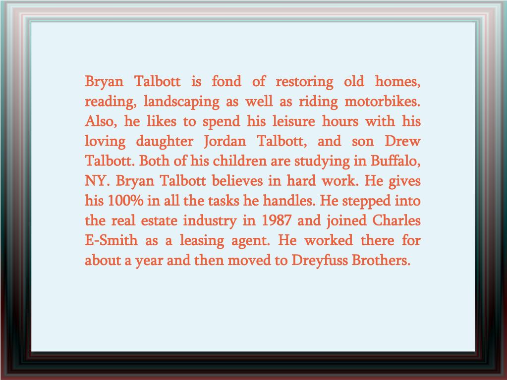 Bryan Talbott is fond of restoring old homes, reading, landscaping as well as riding motorbikes. Also, he likes to spend his leisure hours with his loving daughter Jordan Talbott, and son Drew Talbott. Both of his children are studying in Buffalo, NY. Bryan Talbott believes in hard work. He gives his 100% in all the tasks he handles. He stepped into the real estate industry in 1987 and joined Charles E-Smith as a leasing agent. He worked there for about a year and then moved to Dreyfuss Brothers.