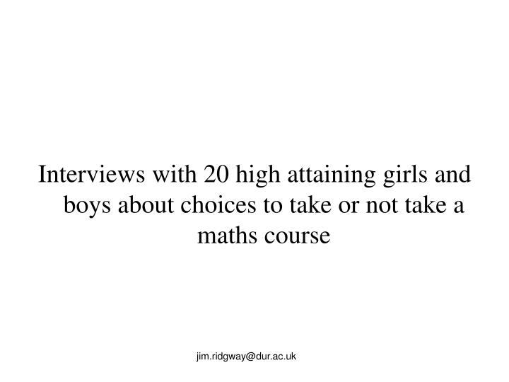 Interviews with 20 high attaining girls and boys about choices to take or not take a maths course
