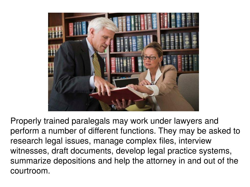 Properly trained paralegals may work under lawyers and perform a number of different functions. They may be asked to research legal issues, manage complex files, interview witnesses, draft documents, develop legal practice systems,
