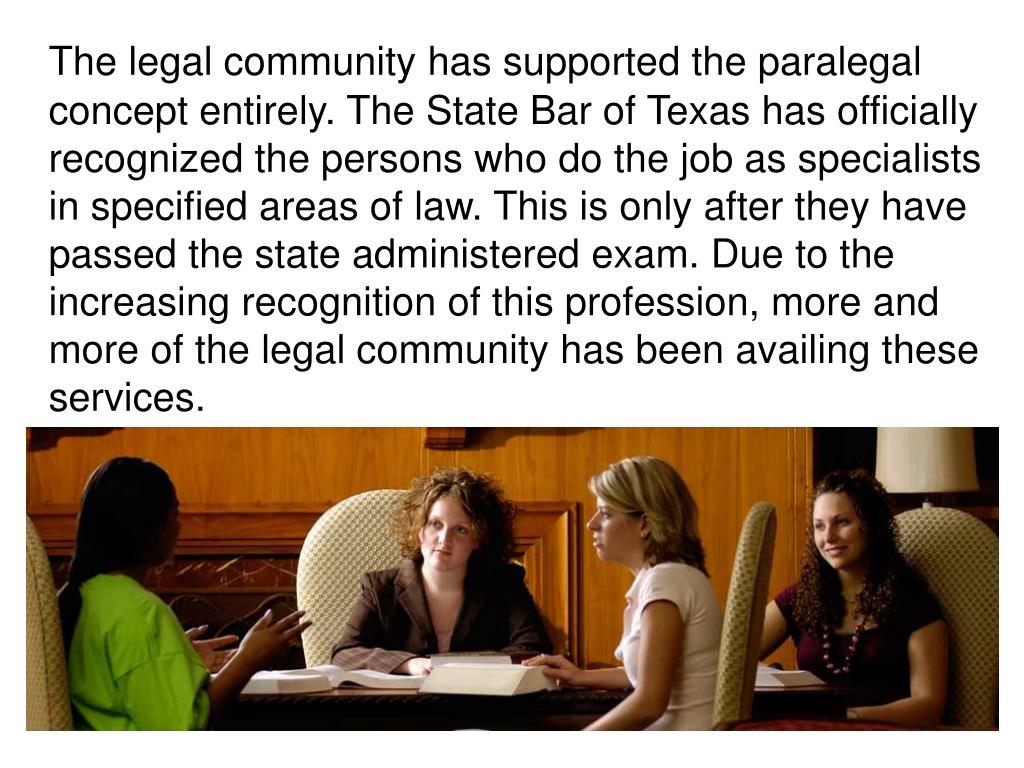 The legal community has supported the paralegal concept entirely. The State Bar of Texas has officially recognized the persons who do the job as specialists in specified areas of law. This is only after they have passed the state administered exam. Due to the increasing recognition of this profession, more and more of the legal community has been availing these services.